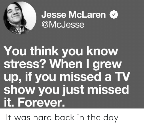 jesse: Jesse McLaren  @McJesse  Starring  Me  You think you know  stress? When I grew  up, if you missed a TV  show you just missed  it. Forever. It was hard back in the day