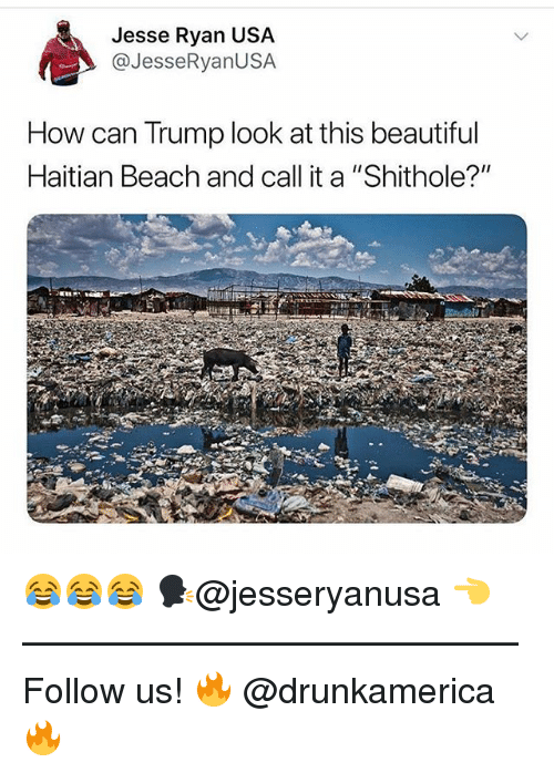 "haitian: Jesse Ryan US,A  @JesseRyanUSA  How can Trump look at this beautiful  Haitian Beach and call it a ""Shithole?"" 😂😂😂 🗣@jesseryanusa 👈 —————————————— Follow us! 🔥 @drunkamerica 🔥"
