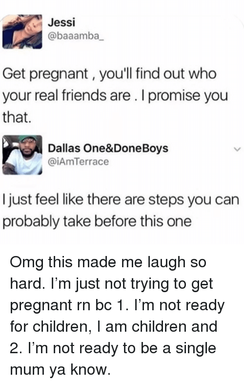 Children, Friends, and Omg: Jessi  @baaamba_  Get pregnant, you'll find out who  your real friends are. I promise you  that.  Dallas One&DoneBoys  @iAmTerrace  I just feel like there are steps you can  probably take before this one Omg this made me laugh so hard. I'm just not trying to get pregnant rn bc 1. I'm not ready for children, I am children and 2. I'm not ready to be a single mum ya know.