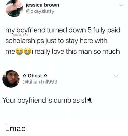 love-this-man: jessica brown  @okayslutty  my boyfriend turned down 5 fully paid  @will ent  scholarships just to stay here with  mi really love this man so much  Ghost  @KillianTrill999  Your boyfriend is dumb as sht Lmao