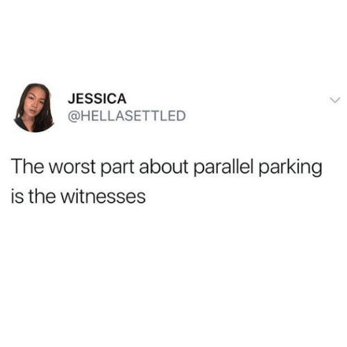 The Worst, Parking, and Parallel: JESSICA  @HELLASETTLED  The worst part about parallel parking  is the witnesses