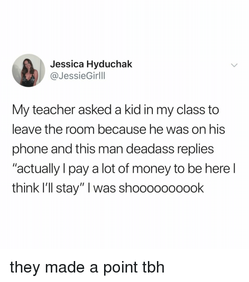"Money, Phone, and Tbh: Jessica Hyduchak  @JessieGirlll  My teacher asked a kid in my class to  leave the room because he was on his  phone and this man deadass replies  ""actually I pay a lot of money to be here l  think I'll stay"" I was shoooooooook they made a point tbh"