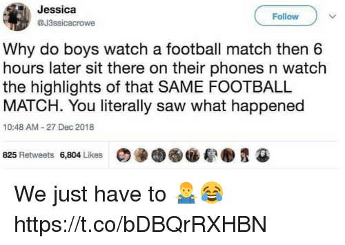 Football, Saw, and Soccer: Jessica  @J3ssicacrowe  Follow  Why do boys watch a football match then 6  hours later sit there on their phones n watch  the highlights of that SAME FOOTBALL  MATCH. You literally saw what happened  10:48 AM-27 Dec 2018  D@图觏.郗.貍④  825 Retweets  6,804 Likes We just have to 🤷‍♂️😂 https://t.co/bDBQrRXHBN