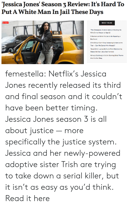 harassing: Jessica Jones' Season 3 Review: It's Hard To  Put A White Man In Jail These Days  @Save  MOST READ  The Champions' Anders Holm on Meeting His  BT29  Wife Emma Nesper at Age 12  5 Women on What It's Like to Be Raped by a  Boyfriend  Chris Brown Can't Stop Harassing Ex Karrueche  Tran Can We Cancel Him Already?  Good Girls: Loving Beth and Rio's Relationship-  Makes Me Feel Like a Bad Feminist  Whoopi Goldberg is Victim Blaming Bella Thorne  And It's Not Okay femestella: Netflix's Jessica Jones recently released its third and final season and it couldn't have been better timing. Jessica Jones season 3 is all about justice — more specifically the justice system. Jessica and her newly-powered adoptive sister Trish are trying to take down a serial killer, but it isn't as easy as you'd think. Read it here