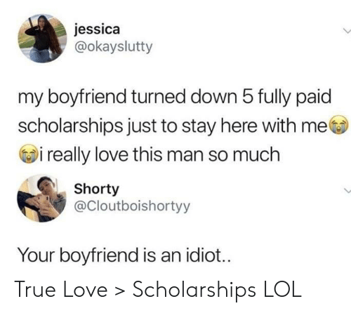love-this-man: jessica  @okayslutty  my boyfriend turned down 5 fully paid  scholarships just to stay here with me  i really love this man so much  Shorty  @Cloutboishortyy  Your boyfriend is an idiot... True Love > Scholarships LOL