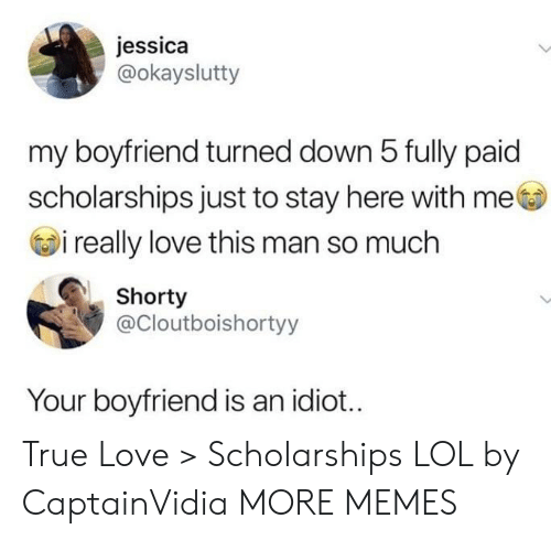 love-this-man: jessica  @okayslutty  my boyfriend turned down 5 fully paid  scholarships just to stay here with me  i really love this man so much  Shorty  @Cloutboishortyy  Your boyfriend is an idiot... True Love > Scholarships LOL by CaptainVidia MORE MEMES