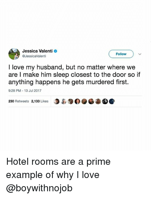 priming: Jessica Valenti  @JessicaValenti  Follow  I love my husband, but no matter where we  are I make him sleep closest to the door so if  anything happens he gets murdered first.  9:28 PM-13 Jul 2017  230 Retweets 2,133 Likes  J裊$0. Hotel rooms are a prime example of why I love @boywithnojob