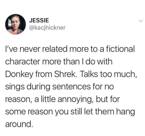 Sentences: JESSIE  @kacjhickner  I've never related more to a fictional  character more than I do with  Donkey from Shrek. Talks too much,  sings during sentences for no  reason, a little annoying, but for  reason you still let them hang  around.
