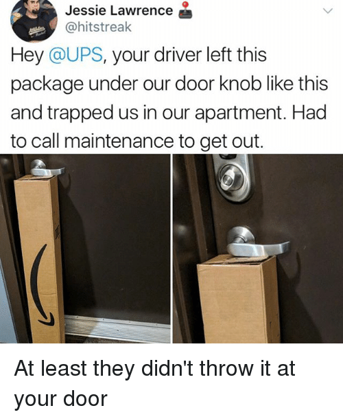 Undere: Jessie Lawrence  @hitstreak  Hey @UPS, your driver left this  package under our door knob like this  and trapped us in our apartment. Had  to call maintenance to get out. At least they didn't throw it at your door