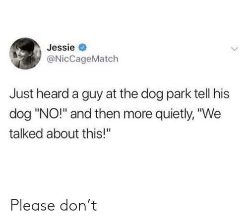 "Dog, Don, and Park: Jessie  @NicCageMatch  Just heard a guy at the dog park tell his  dog ""NO!"" and then more quietly, ""We  talked about this!"" Please don't"