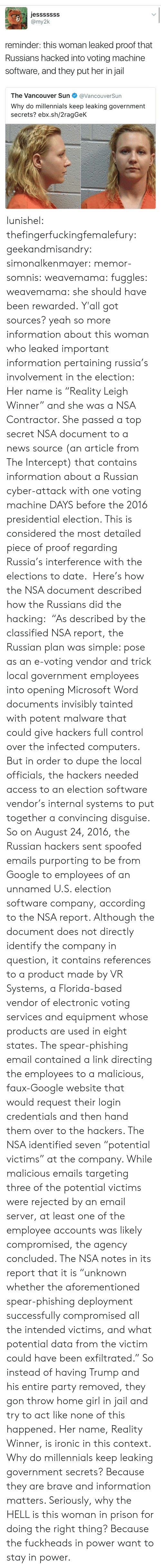 """2016 Presidential Election: jesssssSS  reminder: this woman leaked proof that  Russians hacked into voting machine  software, and they put her in jail  The Vancouver Sun@VancouverSun  Why do millennials keep leaking government  secrets? ebx.sh/2ragGeK lunishel: thefingerfuckingfemalefury:  geekandmisandry:  simonalkenmayer:  memor-somnis:  weavemama:   fuggles:  weavemama:  she should have been rewarded.  Y'all got sources?  yeah so more information about this woman who leaked important information pertaining russia's involvement in the election: Her name is """"Reality Leigh Winner"""" and she was a NSA Contractor. She passed a top secret NSA document to a news source (an article from The Intercept) that contains information about a Russian cyber-attack with one voting machine DAYS before the 2016 presidential election. This is considered the most detailed piece of proof regarding Russia's interference with the elections to date. Here's how the NSA document described how the Russians did the hacking: """"As described by the classified NSA report, the Russian plan was simple: pose as an e-voting vendor and trick local government employees into opening Microsoft Word documents invisibly tainted with potent malware that could give hackers full control over the infected computers. But in order to dupe the local officials, the hackers needed access to an election software vendor's internal systems to put together a convincing disguise. So on August 24, 2016, the Russian hackers sent spoofed emails purporting to be from Google to employees of an unnamed U.S. election software company, according to the NSA report. Although the document does not directly identify the company in question, it contains references to a product made by VR Systems, a Florida-based vendor of electronic voting services and equipment whose products are used in eight states. The spear-phishing email contained a link directing the employees to a malicious, faux-Google website that would request their login cr"""