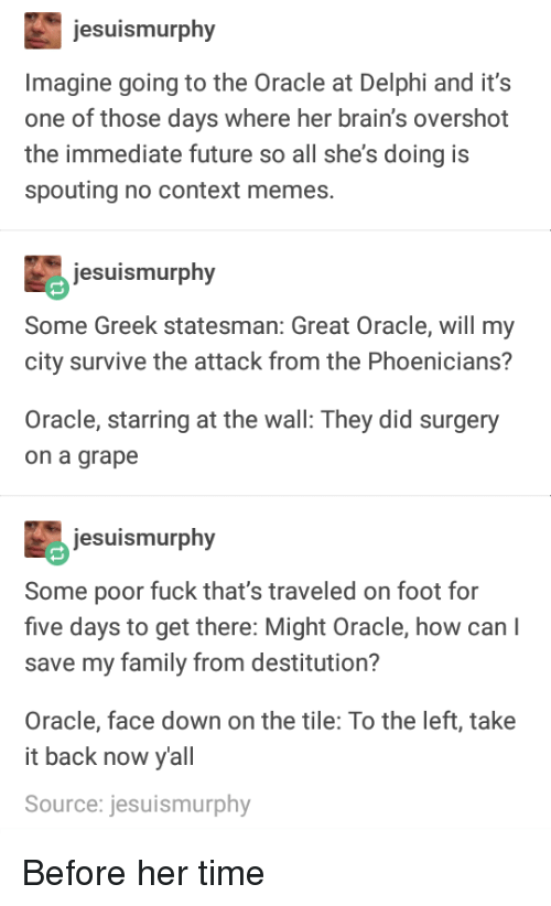 Brains, Family, and Future: jesuismurphy  Imagine going to the Oracle at Delphi and it's  one of those days where her brain's overshot  the immediate future so all she's doing is  spouting no context memes.  jesuismurphy  Some Greek statesman: Great Oracle, will my  city survive the attack from the Phoenicians?  Oracle, starring at the wall: They did surgery  on a grape  jesuismurphy  Some poor fuck that's traveled on foot for  five days to get there: Might Oracle, how can l  save my family from destitution?  Oracle, face down on the tile: To the left, take  it back now yall  Source: jesuismurphy Before her time
