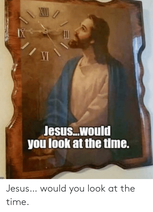 the time: Jesus… would you look at the time.