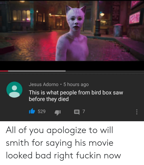 Will Smith: Jesus Adorno 5 hours ago  This is what people from bird box saw  before they died  529  E 7 All of you apologize to will smith for saying his movie looked bad right fuckin now