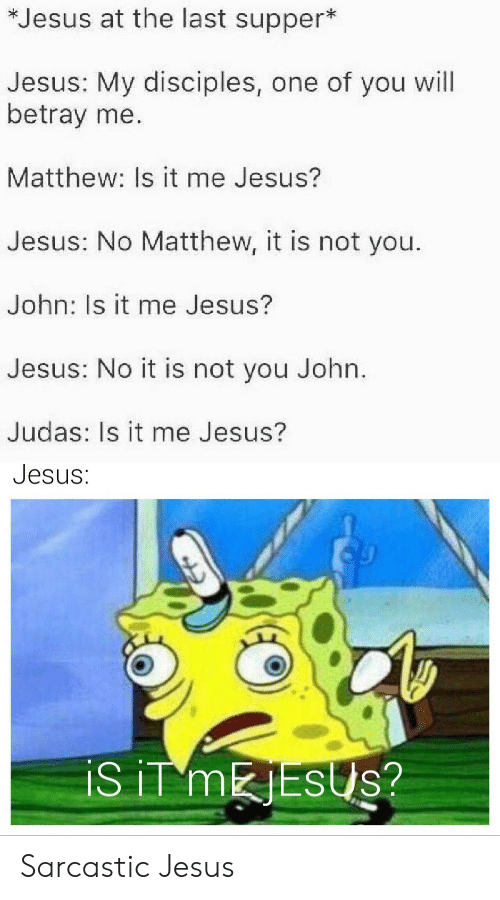 Judas: *Jesus at the last supper*  Jesus: My disciples, one of you will  betray me.  Matthew: Is it me Jesus?  Jesus: No Matthew, it is not you.  John: Is it me Jesus?  Jesus: No it is not you John.  Judas: Is it me Jesus?  Jesus:  iS iT MESUS? Sarcastic Jesus