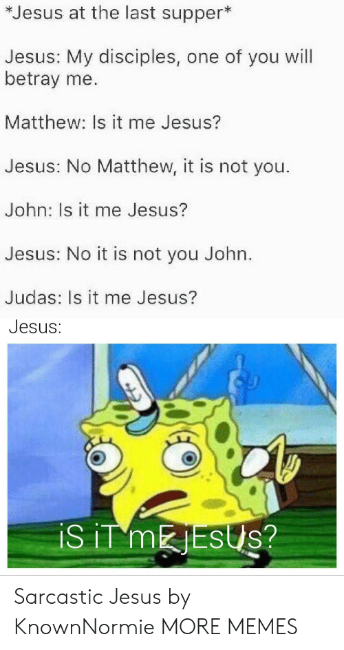 Judas: *Jesus at the last supper*  Jesus: My disciples, one of you will  betray me.  Matthew: Is it me Jesus?  Jesus: No Matthew, it is not you.  John: Is it me Jesus?  Jesus: No it is not you John.  Judas: Is it me Jesus?  Jesus:  iS iT MESUS? Sarcastic Jesus by KnownNormie MORE MEMES