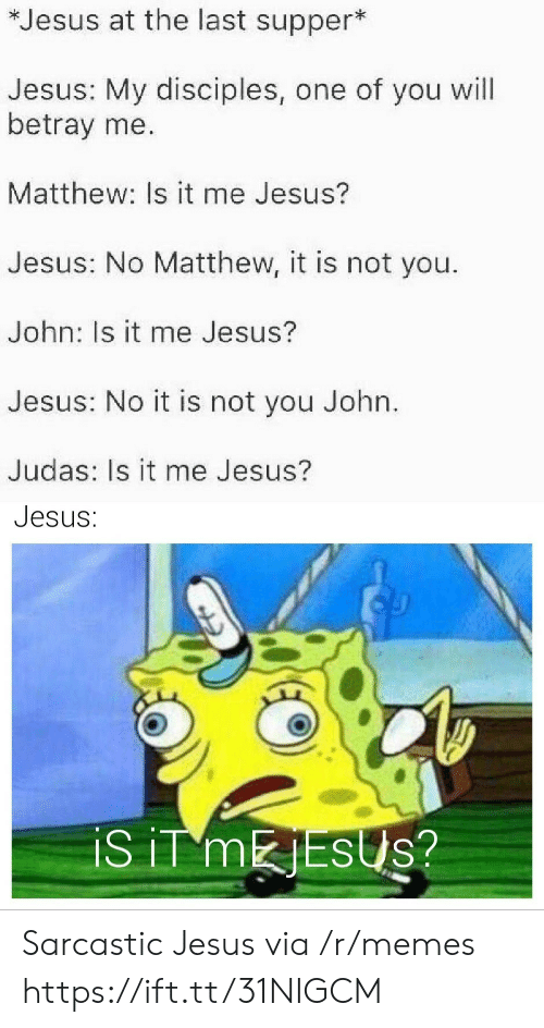 Judas: *Jesus at the last supper*  Jesus: My disciples, one of you will  betray me.  Matthew: Is it me Jesus?  Jesus: No Matthew, it is not you.  John: Is it me Jesus?  Jesus: No it is not you John.  Judas: Is it me Jesus?  Jesus:  iS iT MESUS? Sarcastic Jesus via /r/memes https://ift.tt/31NIGCM