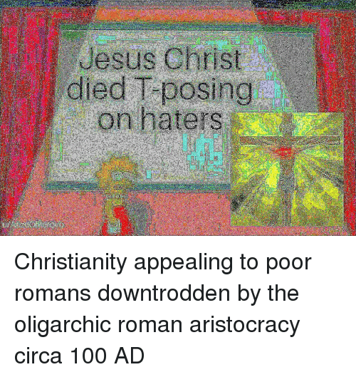 Christianity: Jesus Christ  died T posing Christianity appealing to poor romans downtrodden by the oligarchic roman aristocracy circa 100 AD