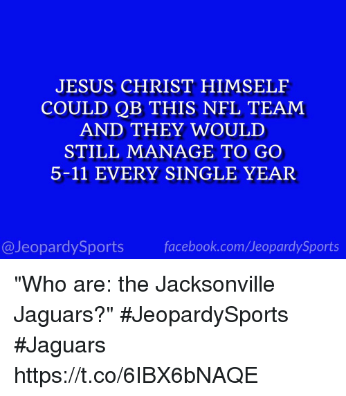 "Facebook, Jesus, and Nfl: JESUS CHRIST HIMSELF  COULD QB THIS NFL TEAM  AND THEY WOULD  STILL MANAGE TO GO  5-11 EVERY SINGLE YEAR  @JeopardySports facebook.com/JeopardySports ""Who are: the Jacksonville Jaguars?"" #JeopardySports #Jaguars https://t.co/6IBX6bNAQE"