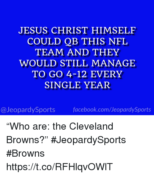 """Cleveland Browns, Facebook, and Jesus: JESUS CHRIST HIMSELF  COULD QB THIS NFL  TEAM AND THEY  WOULD STILL MANAGE  TO GO 4-12 EVERY  SINGLE YEAR  @JeopardySports facebook.com/JeopardySports """"Who are: the Cleveland Browns?"""" #JeopardySports #Browns https://t.co/RFHlqvOWlT"""