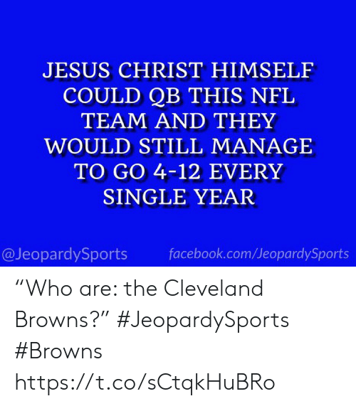 "facebook.com: JESUS CHRIST HIMSELF  COULD QB THIS NFL  TEAM AND THEY  WOULD STILL MANAGE  TO GO 4-12 EVERY  SINGLE YEAR  @JeopardySports  facebook.com/JeopardySports ""Who are: the Cleveland Browns?"" #JeopardySports #Browns https://t.co/sCtqkHuBRo"