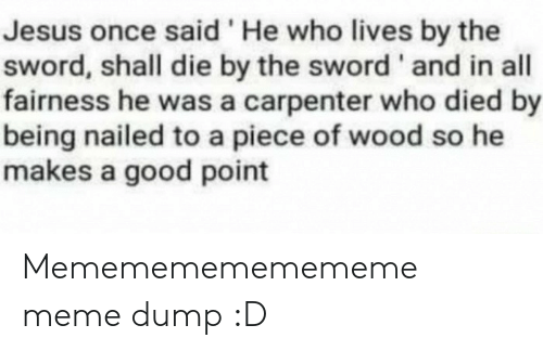 Jesus, Meme, and Good: Jesus once said 'He who lives by the  sword, shall die by the sword ' and in all  fairness he was a carpenter who died by  being nailed to a piece of wood so he  makes a good point Memememememememe meme dump :D