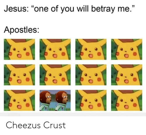 "Jesus, Apostles, and One: Jesus: ""one of you will betray me.""  Apostles: Cheezus Crust"