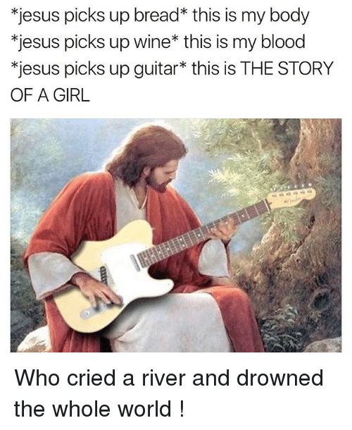 wines: *jesus picks up bread* this is my body  *jesus picks up wine* this is my blood  *jesus picks up guitar* this is THE STORY  OF A GIRL Who cried a river and drowned the whole world !