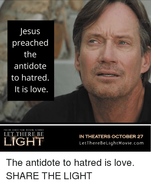 Antidote: Jesus  preached  the  antidote  to hatred.  It is love.  FROM DIRECTOR KEVIN SORBO  LET THERE BE  N THEATERS OCTOBER 27  LetThereBeLightMovie.com The antidote to hatred is love.  SHARE THE LIGHT