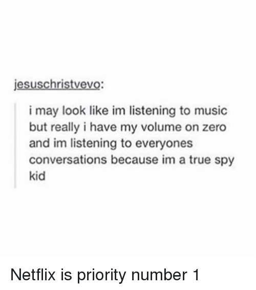 zeroes: jesuschristvevo  i may look like im listening to music  but really i have my volume on zero  and im listening to everyones  conversations because im a true spy  kid Netflix is priority number 1