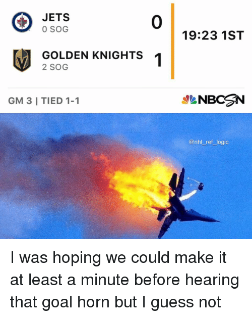 Logic, Memes, and National Hockey League (NHL): JETS  0 SOG  0  19:23 1ST  GOLDEN KNIGHTS  2 SOG  GM 3 I TIED 1-1  NBCN  @nhl ref logic I was hoping we could make it at least a minute before hearing that goal horn but I guess not