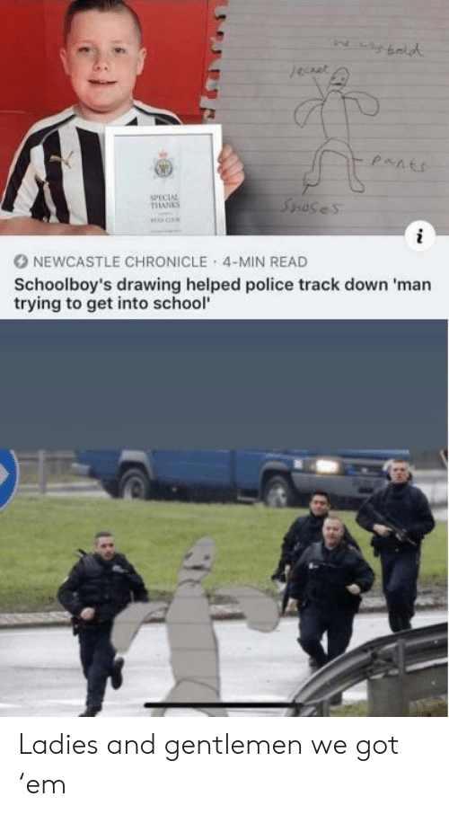 newcastle: jeuet  pants  SPECIAL  THANKS  Spases  NEWCASTLE CHRONICLE 4-MIN READ  Schoolboy's drawing helped police track down 'man  trying to get into school Ladies and gentlemen  we got 'em