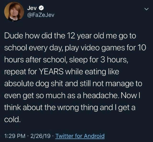 go to school: Jev  @FaZeJev  Dude how did the 12 year old me go to  school every day, play video games for 10  hours after school, sleep for 3 hours,  repeat for YEARS while eating like  absolute dog shit and still not manage to  even get so much as a headache. Now l  think about the wrong thing and I get a  cold  1:29 PM 2/26/19 Twitter for Android