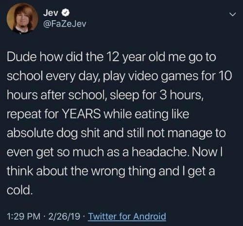 go to school: Jev  @FaZeJev  Dude how did the 12 year old me go to  school every day, play video games for 10  hours after school, sleep for 3 hours,  repeat for YEARS while eating like  absolute dog shit and still not manage to  even get so much as a headache. Nowl  think about the wrong thing and I get a  cold.  1:29 PM 2/26/19 Twitter for Android