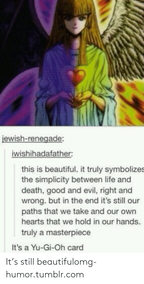 Hold In: jewish-renegade:  iwishihadafather:  this is beautiful. it truly symbolizes  the simplicity between life and  death, good and evil, right and  wrong. but in the end it's still our  paths that we take and our own  hearts that we hold in our hands.  truly a masterpiece  It's a Yu-Gi-Oh card It's still beautifulomg-humor.tumblr.com