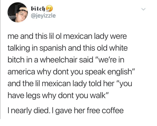"""America, Bitch, and Spanish: @jeyizzle  me and tis lil ol mexican lady were  talking in spanish and this old white  bitch in a wheelchair said """"we're in  america why dont you speak english""""  and the lil mexican lady told her """"you  have leas why dont you walk""""  I nearly died.I gave her free coffee"""