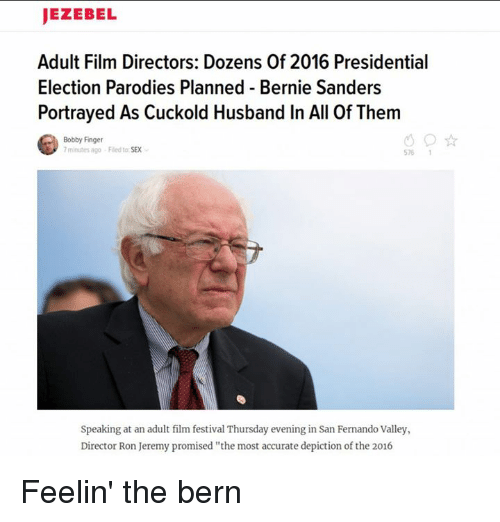 """2016 Presidential Election: JEZEBEL  Adult Film Directors: Dozens Of 2016 Presidential  Election Parodies Planned Bernie Sanders  Portrayed As Cuckold Husband In All Of Them  Bobby Finger  minutes ago Fled to SEX  Speaking at an adult film festival Thursday evening in San Fernando Valley,  Director Ron Jeremy promised """"the most accurate depiction ofthe 2016 Feelin' the bern"""