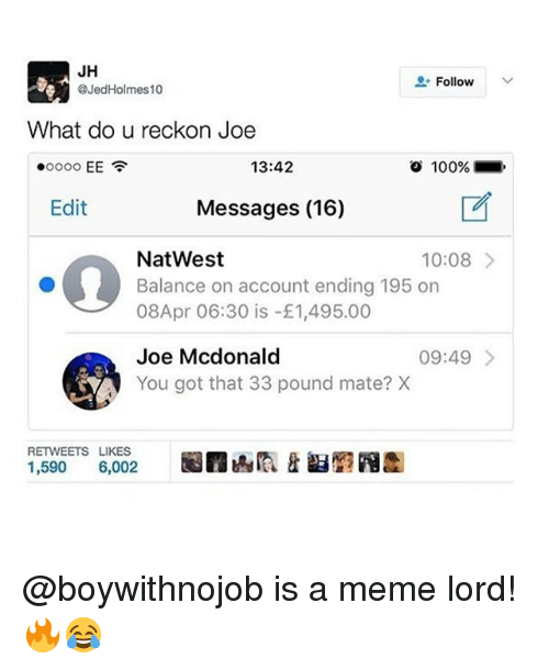 Reckonize: JH  Follow  @Jed Holmes 10  What do u reckon Joe  13:42  EE  o 100%  Edit  Messages (16)  NatWest  10:08  Balance on account ending 195 on  08Apr 06:30 is 1,495.00  Joe Mcdonald  09:49  You got that 33 pound mate? X  RETWEETS LIKES  1,590  6,002 @boywithnojob is a meme lord! 🔥😂