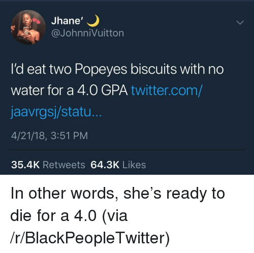 "Blackpeopletwitter, Popeyes, and Twitter: Jhane""  @JohnniVuitton  I'd eat two Popeyes biscuits with no  water for a 4.0 GPA twitter.com/  jaavrgsj/statu.  4/21/18, 3:51 PM  35.4K Retweets 64.3K Likes <p>In other words, she's ready to die for a 4.0 (via /r/BlackPeopleTwitter)</p>"