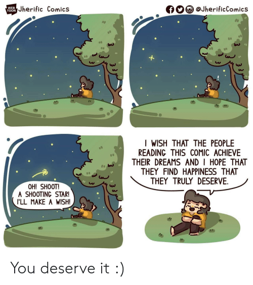 toon: Jherific Comics  @JherificComics  WEB  f  TOON  I WISH THAT THE PEOPLE  READING THIS COMIC ACHIEVE  THEIR DREAMS AND I HOPE THAT  THEY FIND HAPPINESS THAT  THEY TRULY DESERVE  OH! SHOOT!  A SHOOTING STAR!  I'LL MAKE A WISH! You deserve it :)