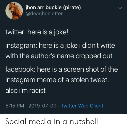 Facebook, Instagram, and Meme: jhon arr buckle (pirate)  @dearjhonletter  twitter: here is a joke!  instagram: here is a joke i didn't write  with the author's name cropped out  facebook: here is a screen shot of the  instagram meme of a stolen tweet.  also i'm racist  5:15 PM 2019-07-09 Twitter Web Client Social media in a nutshell