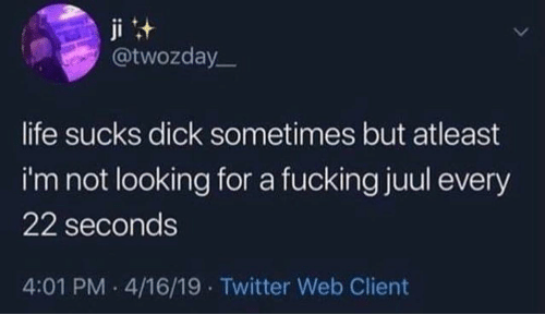 life sucks: ji t  @twozday  life sucks dick sometimes but atleast  i'm not looking for a fucking juul every  22 seconds  4:01 PM 4/16/19 Twitter Web Client