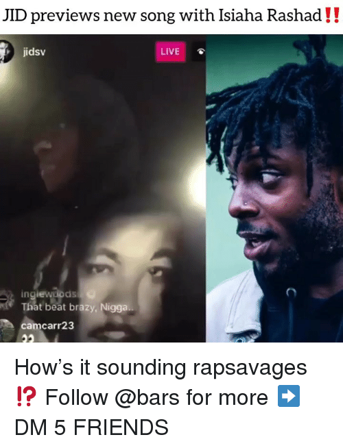 Friends, Memes, and Live: JID previews new song with Isiaha Rashad!!  jidsv  LIVE  in  That beat brazy, Nigga..  camcarr23 How's it sounding rapsavages ⁉️ Follow @bars for more ➡️ DM 5 FRIENDS