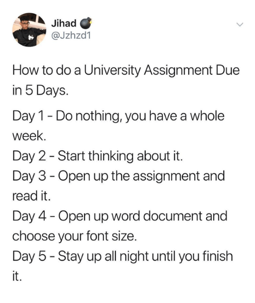Day 5: Jihad C  @Jzhzd1  How to do a University Assignment Due  in 5 Days.  Day 1 - Do nothing, you have a whole  week.  Day 2 - Start thinking about it.  Day 3 - Open up the assignment and  read it.  Day 4 - Open up word document and  choose your font size.  Day 5 - Stay up all night until you finish  it.