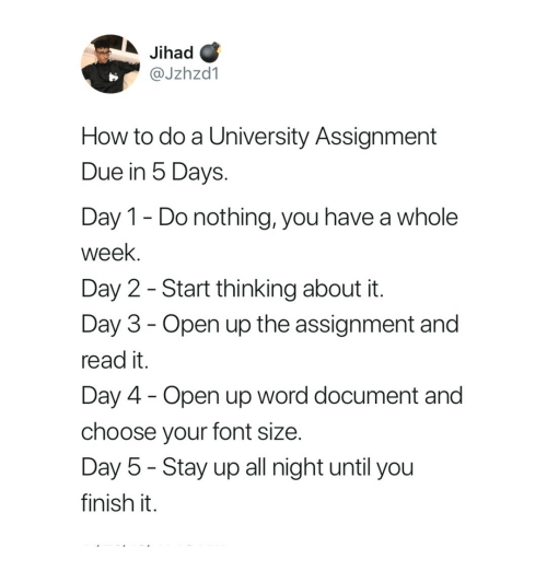 Day 5: Jihad C  @Jzhzd1  How to do a University Assignment  Due in 5 Days.  Day 1- Do nothing, you have a whole  week.  Day 2 - Start thinking about it  Day 3 - Open up the assignment and  read it.  Day 4 Open up word document and  choose your font size  Day 5 - Stay up all night until you  finish it