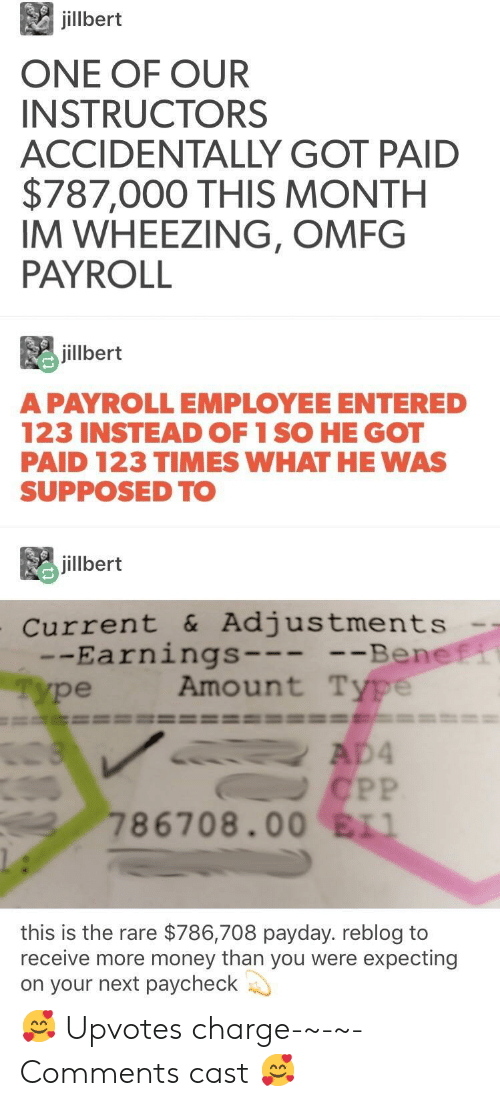 payday: jilbert  ONE OF OUR  INSTRUCTORS  ACCIDENTALLY GOT PAID  $787,000 THIS MONTH  IM WHEEZING, OMFG  PAYROLL  毘jillbert  A PAYROLLEMPLOYEE ENTERED  123 INSTEAD OF 1 SO HE GOT  PAID 123 TIMES WHAT HE WAS  SUPPOSED TO  jillbert  current &Adjustments  -Earnings  ype  Be  Amount Type  ne  786708.00 ELI  this is the rare $786,708 payday. reblog to  receive more money than you were expecting  on your next paycheck 🥰 Upvotes charge-~-~-Comments cast 🥰
