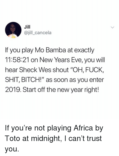 "toto: Jill  @jill_cancela  If you play Mo Bamba at exactly  11:58:21 on New Years Eve, you will  hear Sheck Wes shout ""OH, FUCK,  SHIT, BITCH!"" as soon as you enter  2019. Start off the new year right! If you're not playing Africa by Toto at midnight, I can't trust you."