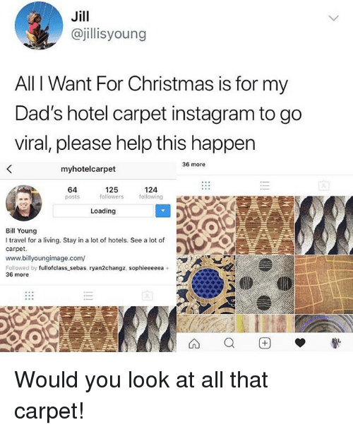 Christmas, Instagram, and Help: Jill  @jillisyoung  All I Want For Christmas is for my  Dad's hotel carpet instagram to go  viral, please help this happer  36 more  myhotelcarpet  64  posts  125  followers  124  following  Loading  Bill Young  I travel for a living. Stay in a lot of hotels. See a lot of  carpet.  www.billyoungimage.com/  Followed by fullofclass sebas, ryan2changz, sophieeeeea +  36 more Would you look at all that carpet!