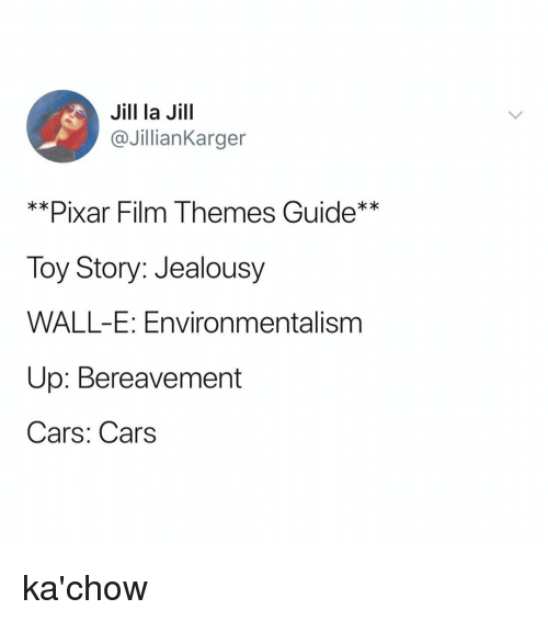 Cars, Pixar, and Toy Story: Jill la Jill  @JillianKarger  *Pixar Film Themes  Toy Story: Jealousy  WALL-E: Environmentalism  Up: Bereavement  Cars: Cars  **Pixar Film Themes Guide** ka'chow
