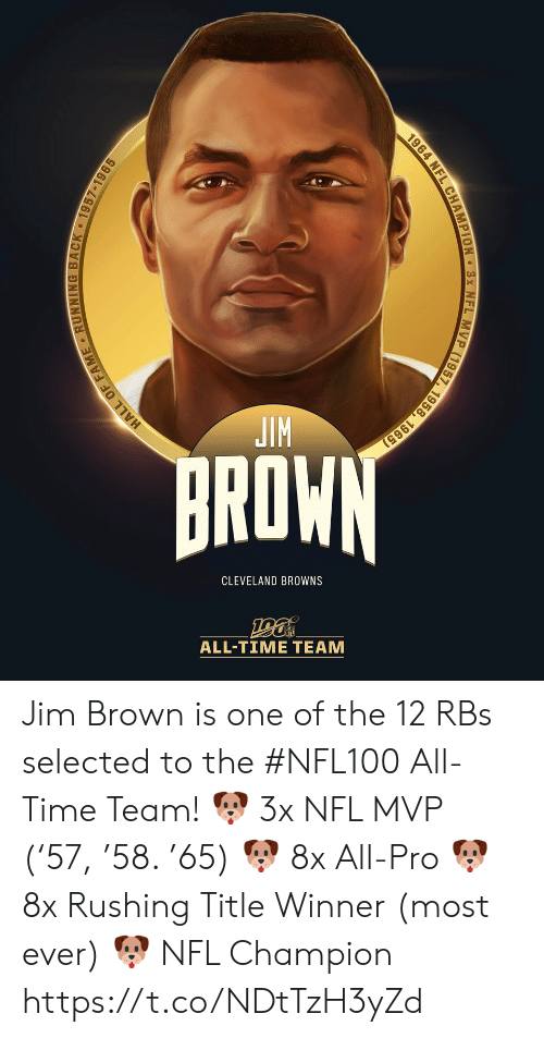 Browns: JIM  BROWN  CLEVELAND BROWNS  ALL-TIΜΕ ΤEAΜ  HALL OF FAME RUNNING BACK 1957-1965  1964 NFL CHAMPION 3x NFL MVP (1957, 1958, 1965) Jim Brown is one of the 12 RBs selected to the #NFL100 All-Time Team!  🐶 3x NFL MVP ('57, '58. '65) 🐶 8x All-Pro 🐶 8x Rushing Title Winner (most ever) 🐶 NFL Champion https://t.co/NDtTzH3yZd